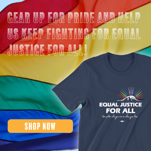 GEAR UP FOR PRIDE AND HELP US KEEP FIGHTING FOR EQUAL JUSTICE FOR ALL